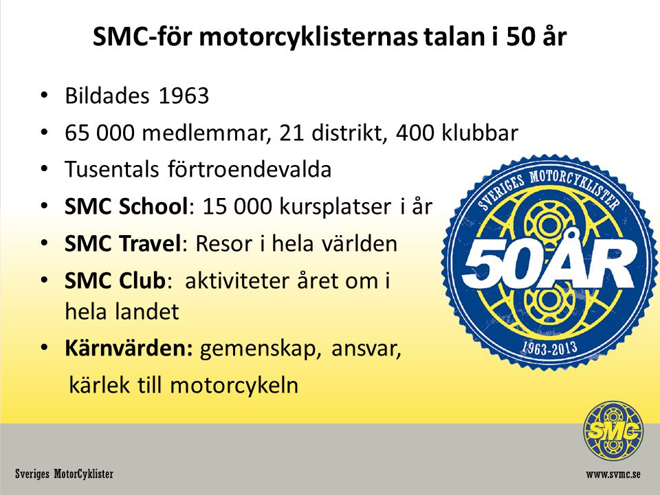 Snabbfakta om MC i Sverige • 307 000 MC i trafik, ca 270 000 ägare • Nyregistrerade MC minskar – fler mc i trafik • Från 60 till 30 dödade 2007-2012 • Antalet nya körkortstagare minskat 2004 -2011, svag ökning • Allt färre kvinnor och ungdomar tar körkort • MC-ägarna är 52,2 år och kör cirka 300 mil/år • En stark gemenskap • Säkerhetsmedvetna