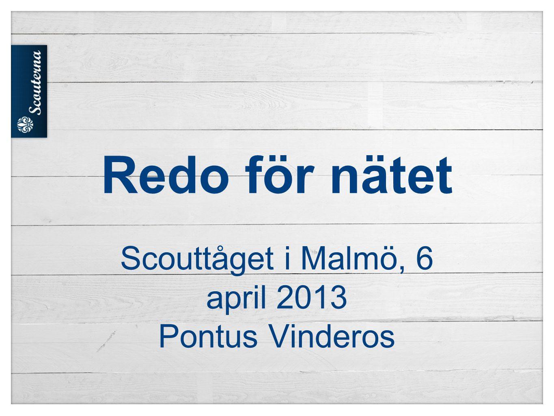 Redo för nätet Scouttåget i Malmö, 6 april 2013 Pontus Vinderos