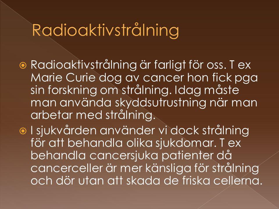  Radioaktivstrålning är farligt för oss. T ex Marie Curie dog av cancer hon fick pga sin forskning om strålning. Idag måste man använda skyddsutrustn