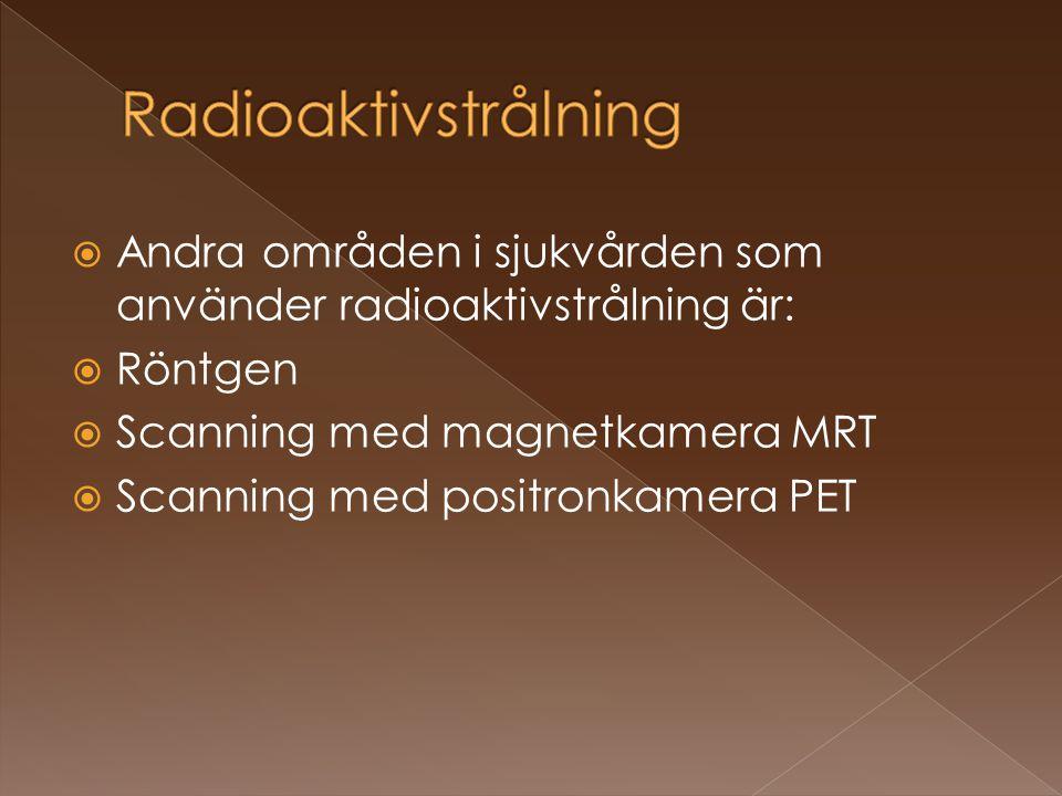  Andra områden i sjukvården som använder radioaktivstrålning är:  Röntgen  Scanning med magnetkamera MRT  Scanning med positronkamera PET