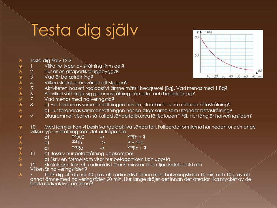  Testa dig själv 12.2  1 Vilka tre typer av strålning finns det?  2 Hur är en alfapartikel uppbyggd?  3 Vad är betastrålning?  4 Vilken strålning