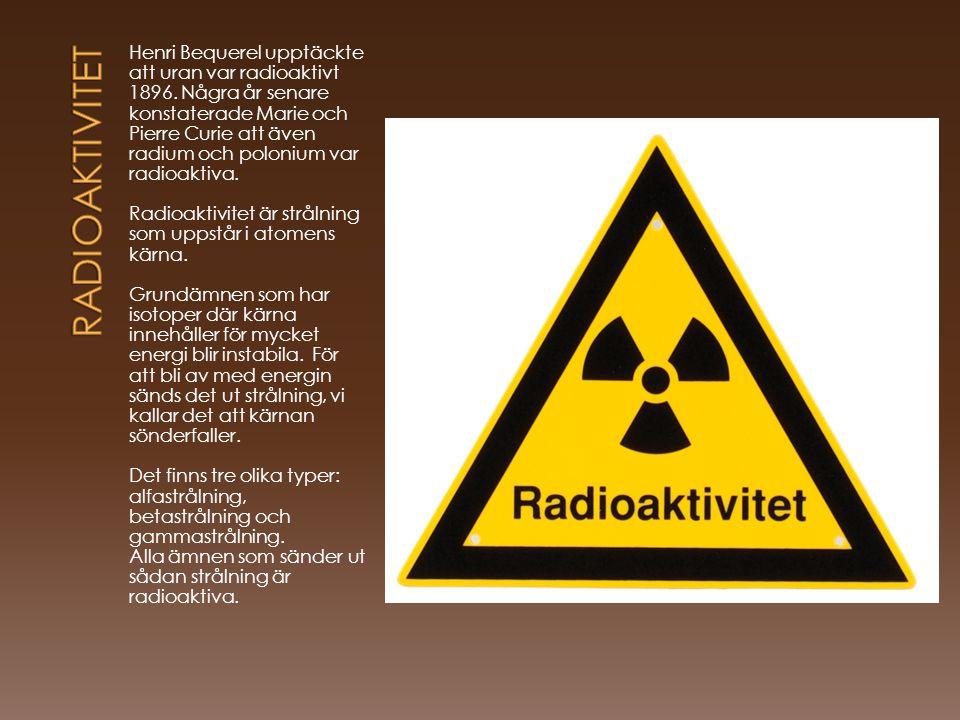 Henri Bequerel upptäckte att uran var radioaktivt 1896. Några år senare konstaterade Marie och Pierre Curie att även radium och polonium var radioakti