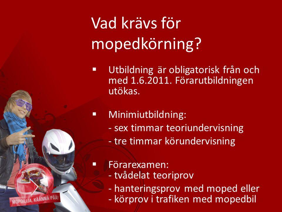 Vad krävs för mopedkörning?  Utbildning är obligatorisk från och med 1.6.2011. Förarutbildningen utökas.  Minimiutbildning: - sex timmar teoriunderv