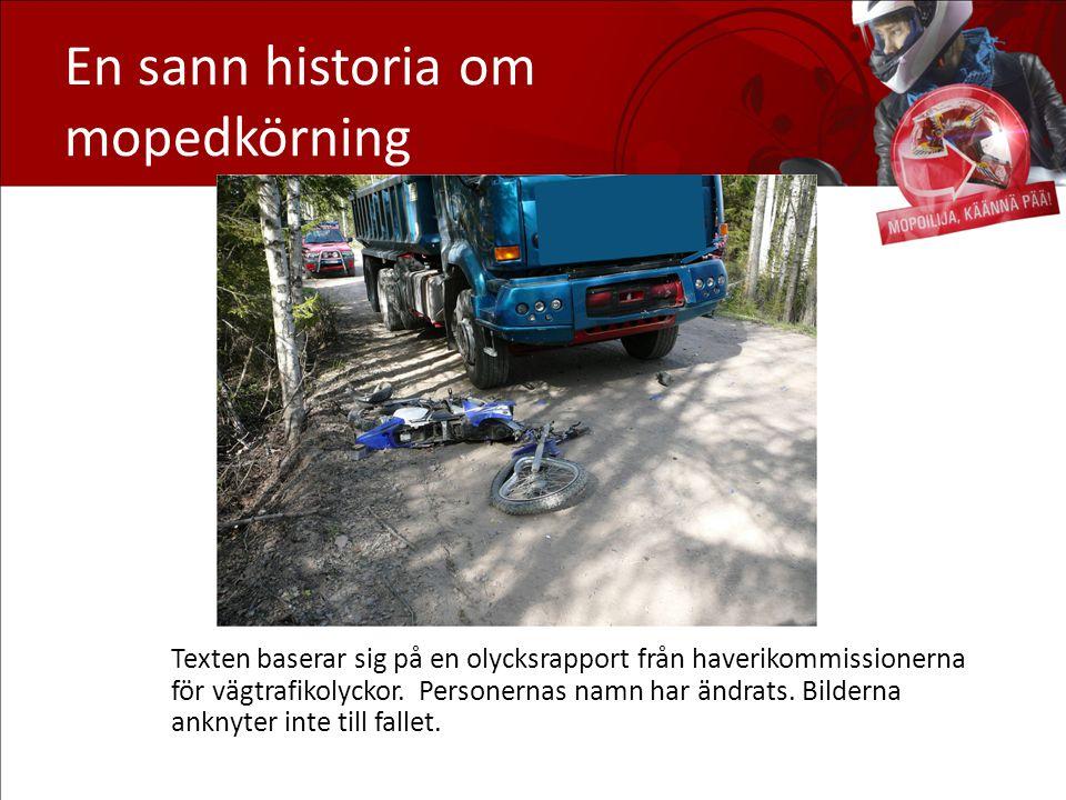 En sann historia om mopedkörning Texten baserar sig på en olycksrapport från haverikommissionerna för vägtrafikolyckor. Personernas namn har ändrats.