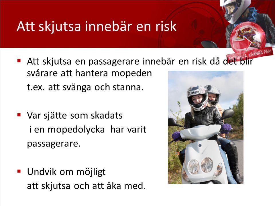 Att skjutsa innebär en risk  Att skjutsa en passagerare innebär en risk då det blir svårare att hantera mopeden t.ex. att svänga och stanna.  Var sj