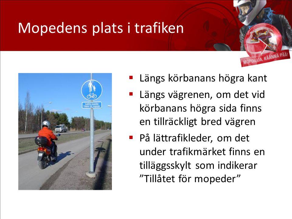 Mopedens plats i trafiken  Längs körbanans högra kant  Längs vägrenen, om det vid körbanans högra sida finns en tillräckligt bred vägren  På lättrafikleder, om det under trafikmärket finns en tilläggsskylt som indikerar Tillåtet för mopeder