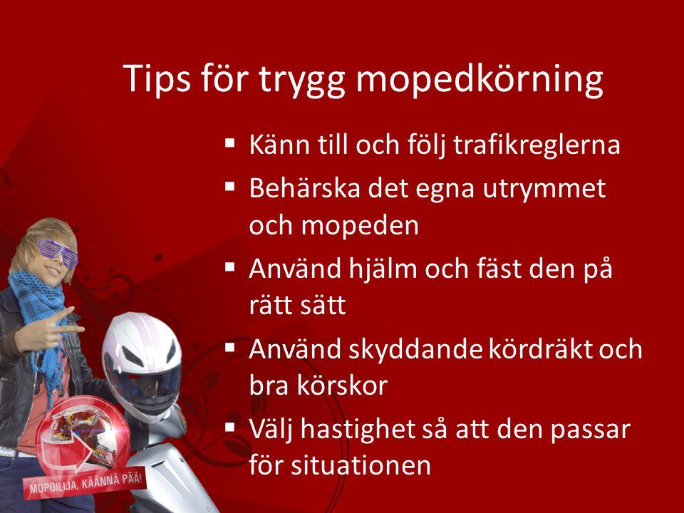 Tips för trygg mopedkörning  Känn till och följ trafikreglerna  Behärska det egna utrymmet och mopeden  Använd hjälm och fäst den på rätt sätt  An