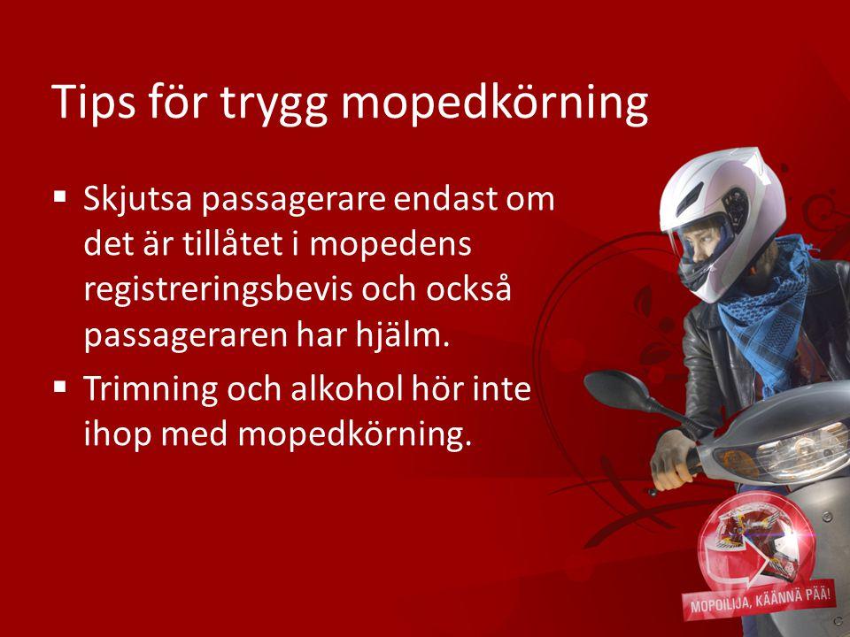 Tips för trygg mopedkörning  Skjutsa passagerare endast om det är tillåtet i mopedens registreringsbevis och också passageraren har hjälm.  Trimning