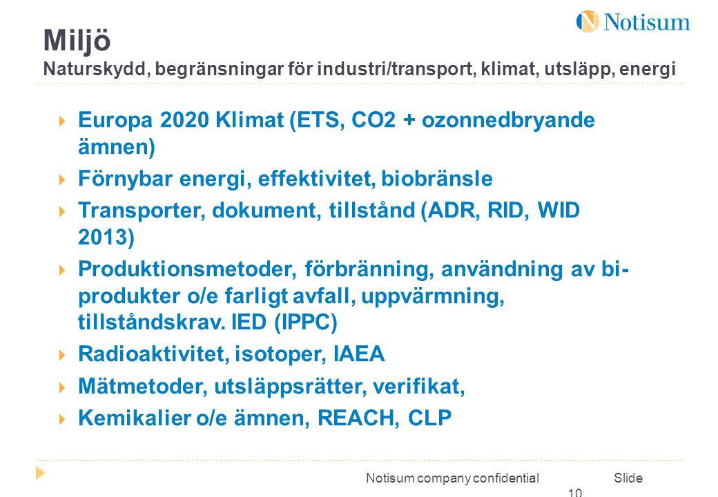 Notisum company confidential Slide 10  Europa 2020 Klimat (ETS, CO2 + ozonnedbryande ämnen)  Förnybar energi, effektivitet, biobränsle  Transporter, dokument, tillstånd (ADR, RID, WID 2013)  Produktionsmetoder, förbränning, användning av bi- produkter o/e farligt avfall, uppvärmning, tillståndskrav.
