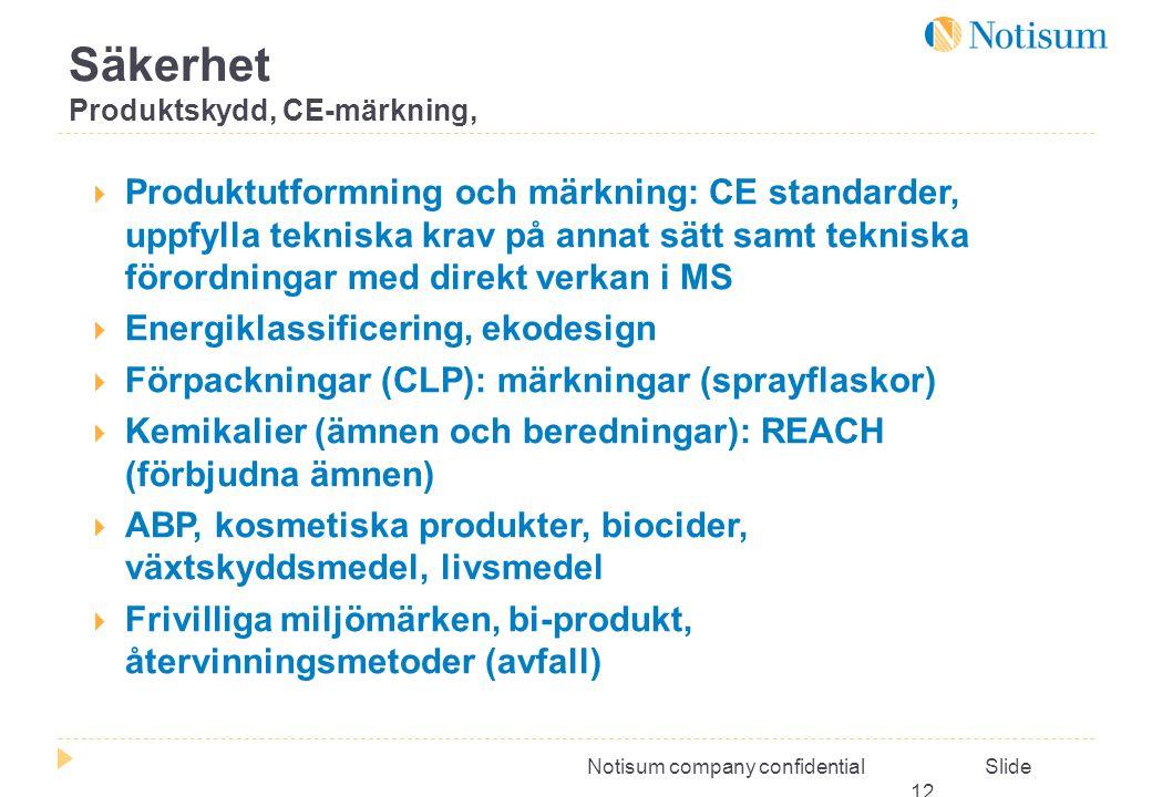 Notisum company confidential Slide 12  Produktutformning och märkning: CE standarder, uppfylla tekniska krav på annat sätt samt tekniska förordningar med direkt verkan i MS  Energiklassificering, ekodesign  Förpackningar (CLP): märkningar (sprayflaskor)  Kemikalier (ämnen och beredningar): REACH (förbjudna ämnen)  ABP, kosmetiska produkter, biocider, växtskyddsmedel, livsmedel  Frivilliga miljömärken, bi-produkt, återvinningsmetoder (avfall) Säkerhet Produktskydd, CE-märkning,