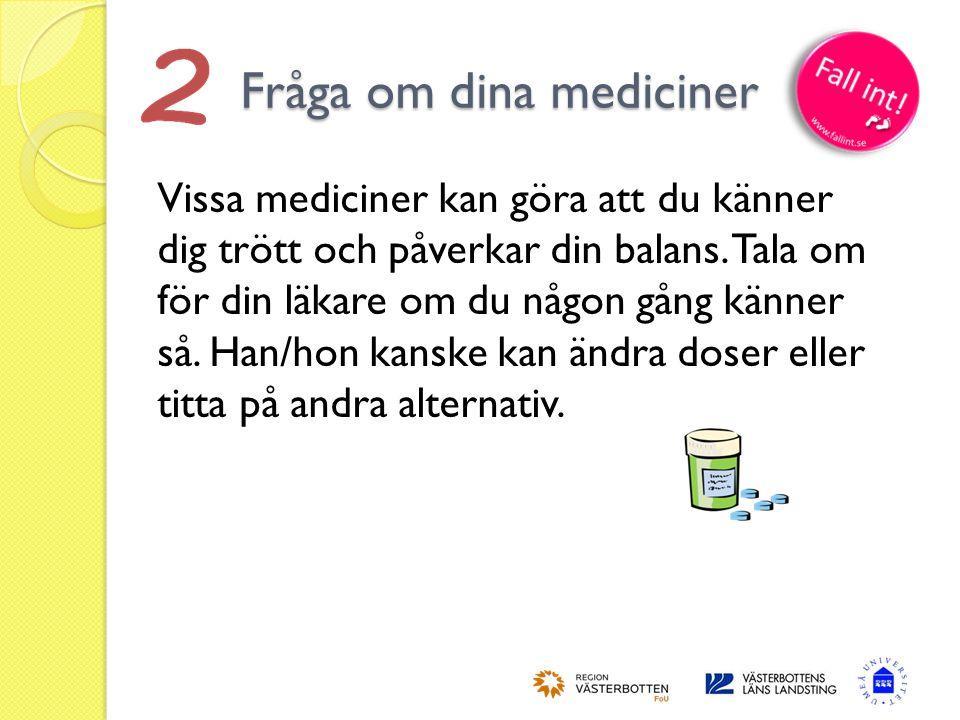 Fråga om dina mediciner  Vissa mediciner kan göra att du känner dig trött och påverkar din balans. Tala om för din läkare om du någon gång känner så.