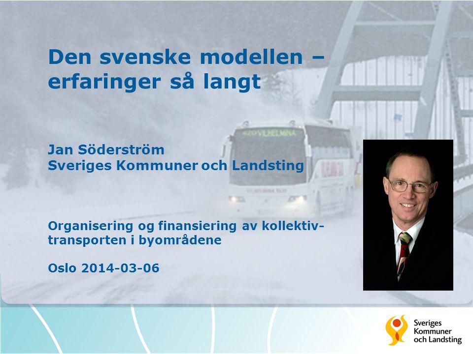 Den svenske modellen – erfaringer så langt Jan Söderström Sveriges Kommuner och Landsting Organisering og finansiering av kollektiv- transporten i byo