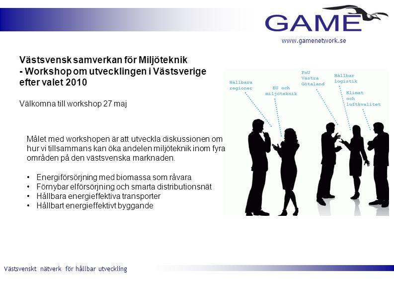 Västsvenskt nätverk för hållbar utveckling www.gamenetwork.se Västsvensk samverkan för Miljöteknik - Workshop om utvecklingen i Västsverige efter valet 2010 Välkomna till workshop 27 maj Målet med workshopen är att utveckla diskussionen om hur vi tillsammans kan öka andelen miljöteknik inom fyra områden på den västsvenska marknaden.