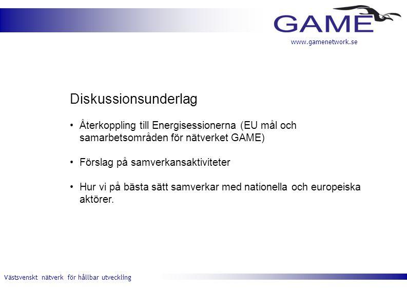 Västsvenskt nätverk för hållbar utveckling www.gamenetwork.se Diskussionsunderlag •Återkoppling till Energisessionerna (EU mål och samarbetsområden för nätverket GAME) •Förslag på samverkansaktiviteter •Hur vi på bästa sätt samverkar med nationella och europeiska aktörer.
