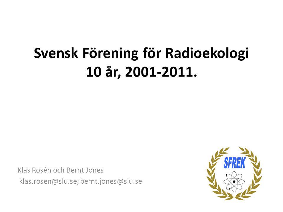 Svensk Förening för Radioekologi 10 år, 2001-2011. Klas Rosén och Bernt Jones klas.rosen@slu.se; bernt.jones@slu.se
