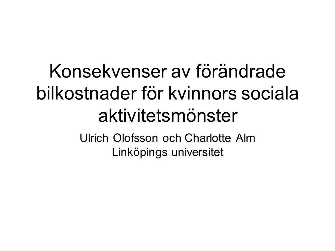 Konsekvenser av förändrade bilkostnader för kvinnors sociala aktivitetsmönster Ulrich Olofsson och Charlotte Alm Linköpings universitet