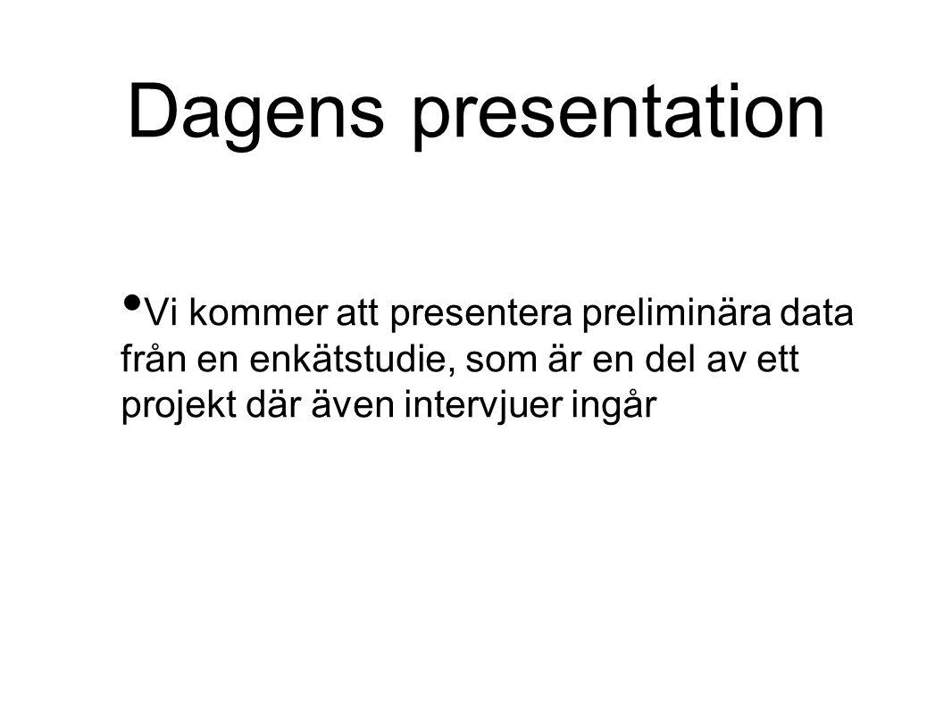 Dagens presentation • Vi kommer att presentera preliminära data från en enkätstudie, som är en del av ett projekt där även intervjuer ingår