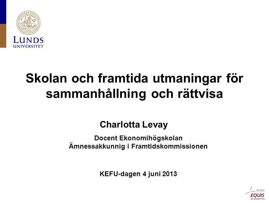 Skolan och framtida utmaningar för sammanhållning och rättvisa Docent Ekonomihögskolan Ämnessakkunnig i Framtidskommissionen Charlotta Levay KEFU-dage