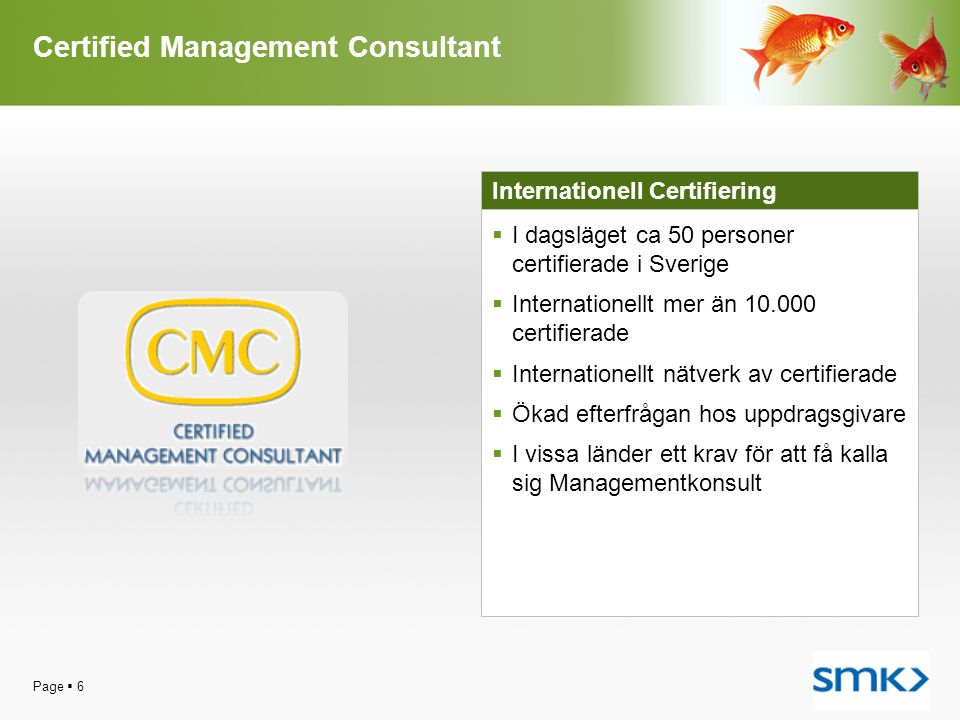 Certified Management Consultant Page  6 Internationell Certifiering  I dagsläget ca 50 personer certifierade i Sverige  Internationellt mer än 10.000 certifierade  Internationellt nätverk av certifierade  Ökad efterfrågan hos uppdragsgivare  I vissa länder ett krav för att få kalla sig Managementkonsult