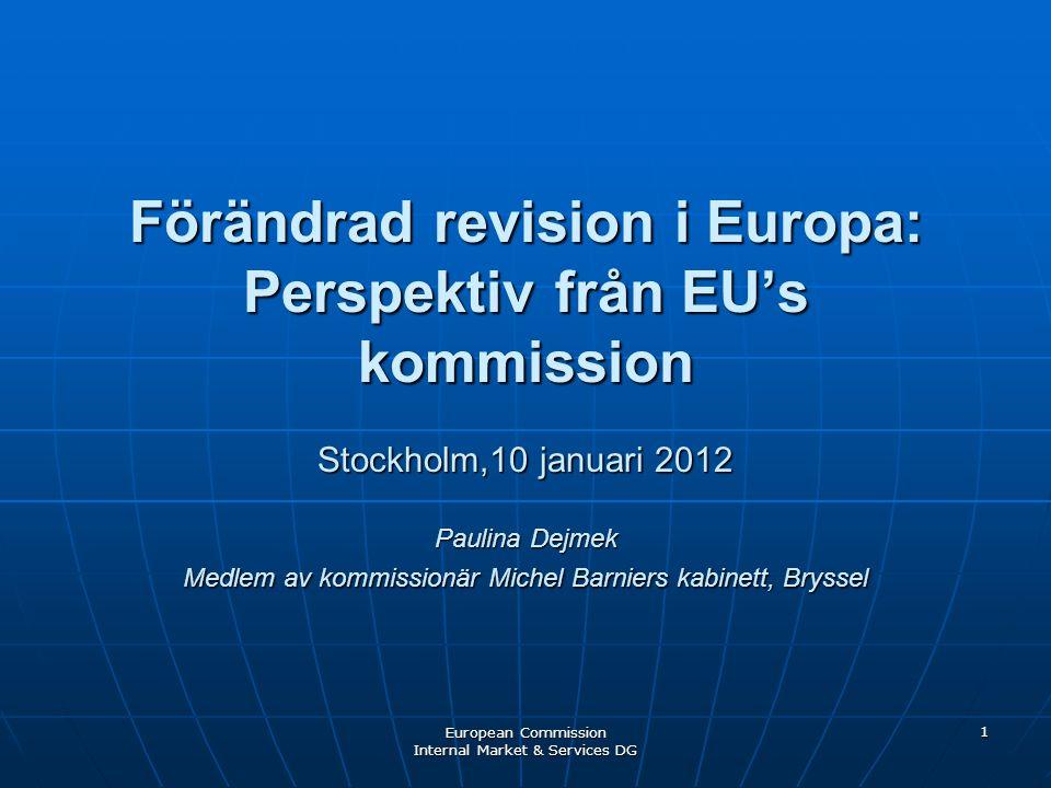 European Commission Internal Market & Services DG 1 Förändrad revision i Europa: Perspektiv från EU's kommission Stockholm,10 januari 2012 Paulina Dej