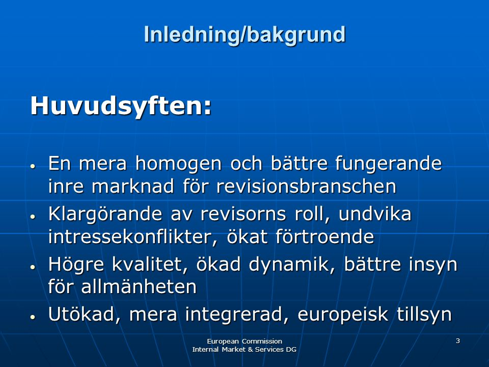 European Commission Internal Market & Services DG 3 Inledning/bakgrund Huvudsyften: • En mera homogen och bättre fungerande inre marknad för revisionsbranschen • Klargörande av revisorns roll, undvika intressekonflikter, ökat förtroende • Högre kvalitet, ökad dynamik, bättre insyn för allmänheten • Utökad, mera integrerad, europeisk tillsyn