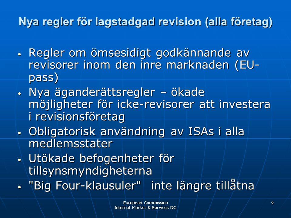 European Commission Internal Market & Services DG 6 Nya regler för lagstadgad revision (alla företag) • Regler om ömsesidigt godkännande av revisorer inom den inre marknaden (EU- pass) • Nya äganderättsregler – ökade möjligheter för icke-revisorer att investera i revisionsföretag • Obligatorisk användning av ISAs i alla medlemsstater • Utökade befogenheter för tillsynsmyndigheterna • Big Four-klausuler inte längre tillåtna