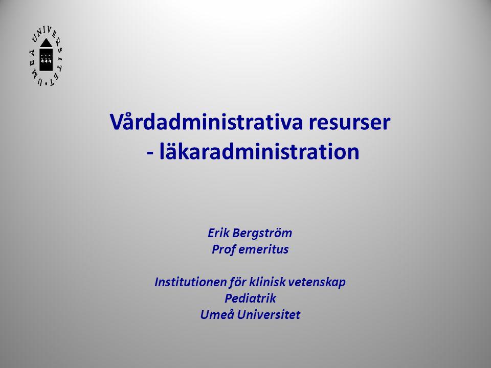 Vårdadministrativa resurser - läkaradministration Erik Bergström Prof emeritus Institutionen för klinisk vetenskap Pediatrik Umeå Universitet 1