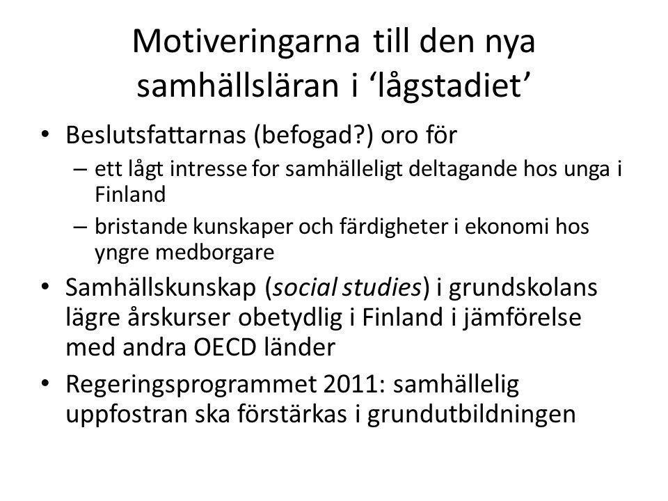 Motiveringarna till den nya samhällsläran i 'lågstadiet' • Beslutsfattarnas (befogad?) oro för – ett lågt intresse for samhälleligt deltagande hos unga i Finland – bristande kunskaper och färdigheter i ekonomi hos yngre medborgare • Samhällskunskap (social studies) i grundskolans lägre årskurser obetydlig i Finland i jämförelse med andra OECD länder • Regeringsprogrammet 2011: samhällelig uppfostran ska förstärkas i grundutbildningen