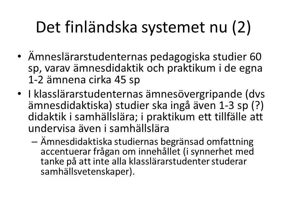 Det finländska systemet nu (2) • Ämneslärarstudenternas pedagogiska studier 60 sp, varav ämnesdidaktik och praktikum i de egna 1-2 ämnena cirka 45 sp • I klasslärarstudenternas ämnesövergripande (dvs ämnesdidaktiska) studier ska ingå även 1-3 sp (?) didaktik i samhällslära; i praktikum ett tillfälle att undervisa även i samhällslära – Ämnesdidaktiska studiernas begränsad omfattning accentuerar frågan om innehållet (i synnerhet med tanke på att inte alla klasslärarstudenter studerar samhällsvetenskaper).