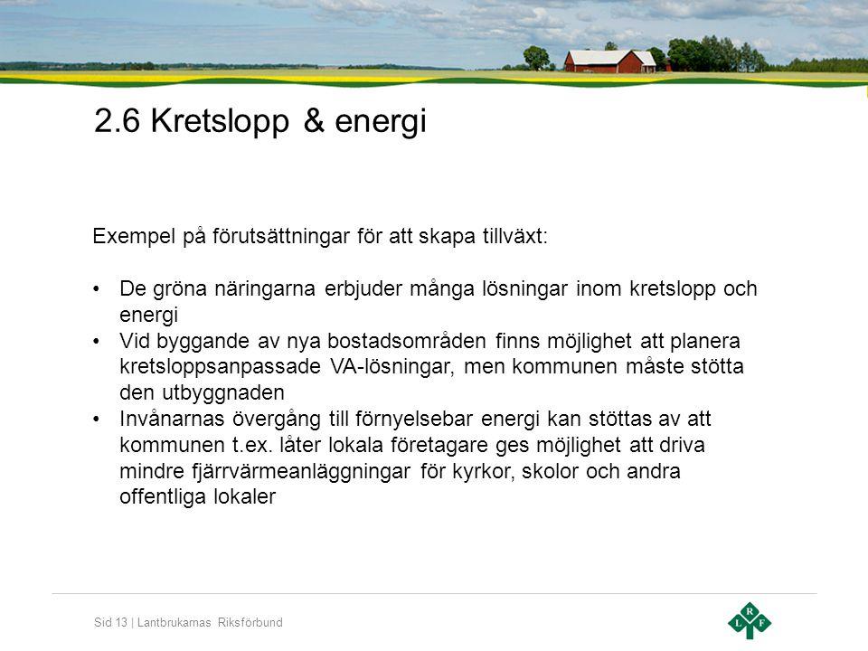 Sid 13 | Lantbrukarnas Riksförbund 2.6 Kretslopp & energi Exempel på förutsättningar för att skapa tillväxt: •De gröna näringarna erbjuder många lösningar inom kretslopp och energi •Vid byggande av nya bostadsområden finns möjlighet att planera kretsloppsanpassade VA-lösningar, men kommunen måste stötta den utbyggnaden •Invånarnas övergång till förnyelsebar energi kan stöttas av att kommunen t.ex.