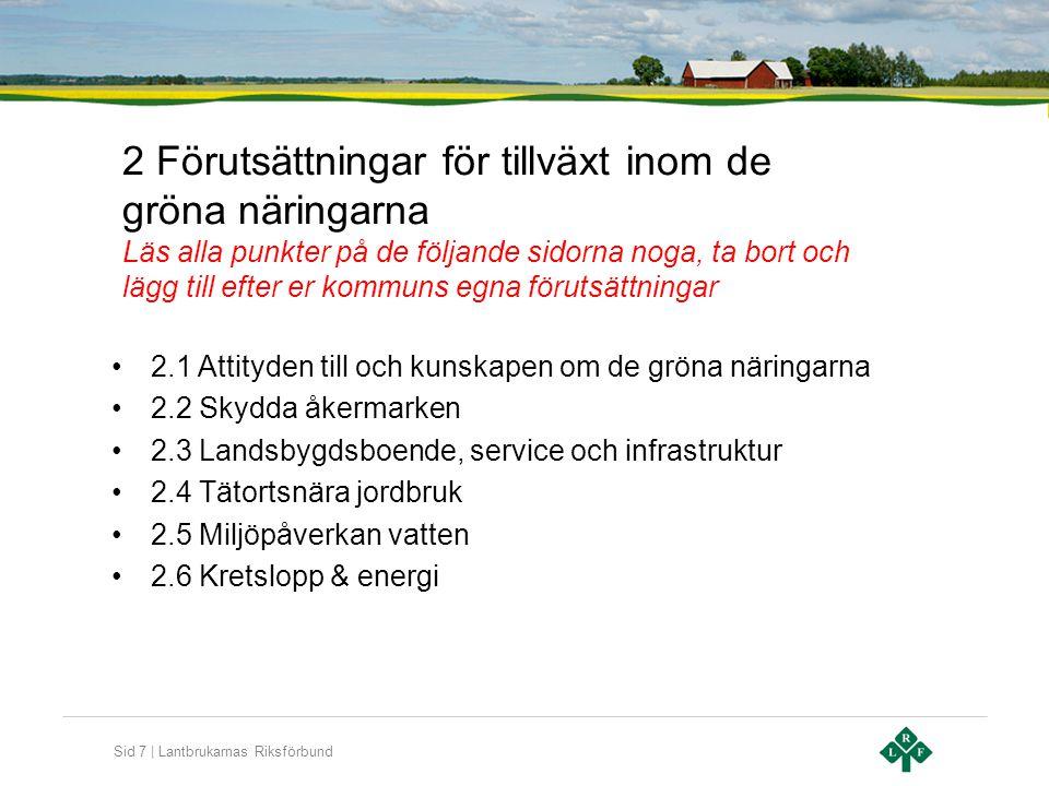 Sid 7 | Lantbrukarnas Riksförbund 2 Förutsättningar för tillväxt inom de gröna näringarna Läs alla punkter på de följande sidorna noga, ta bort och lägg till efter er kommuns egna förutsättningar •2.1 Attityden till och kunskapen om de gröna näringarna •2.2 Skydda åkermarken •2.3 Landsbygdsboende, service och infrastruktur •2.4 Tätortsnära jordbruk •2.5 Miljöpåverkan vatten •2.6 Kretslopp & energi