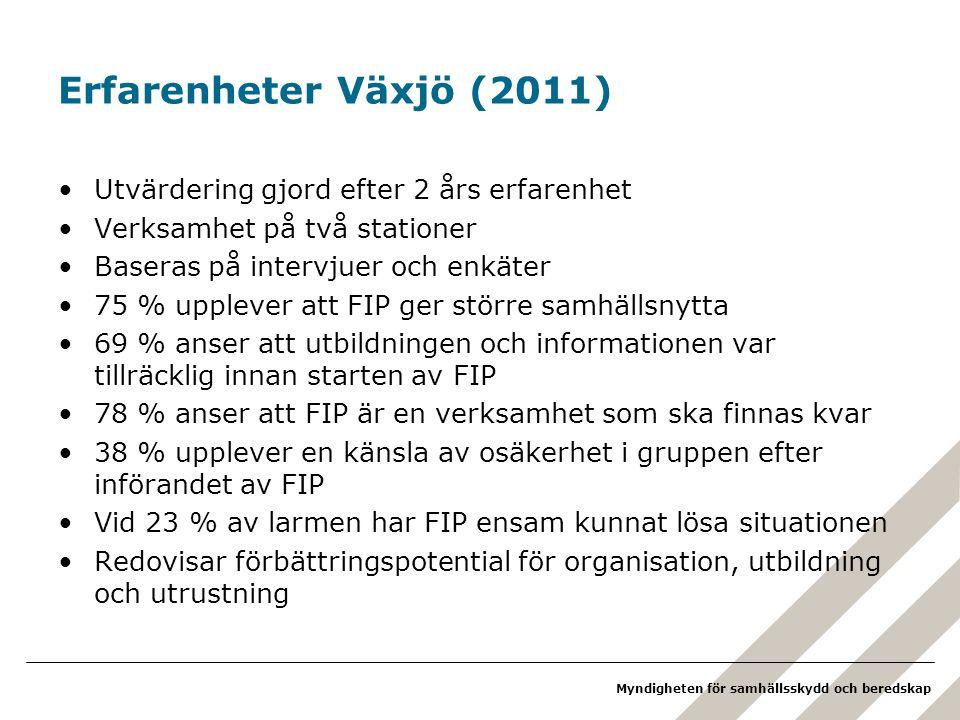 Myndigheten för samhällsskydd och beredskap Erfarenheter Växjö (2011) •Utvärdering gjord efter 2 års erfarenhet •Verksamhet på två stationer •Baseras på intervjuer och enkäter •75 % upplever att FIP ger större samhällsnytta •69 % anser att utbildningen och informationen var tillräcklig innan starten av FIP •78 % anser att FIP är en verksamhet som ska finnas kvar •38 % upplever en känsla av osäkerhet i gruppen efter införandet av FIP •Vid 23 % av larmen har FIP ensam kunnat lösa situationen •Redovisar förbättringspotential för organisation, utbildning och utrustning