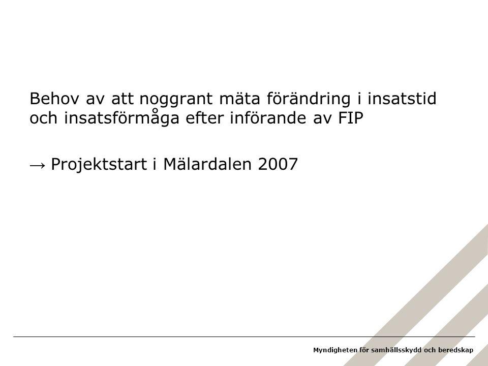 Myndigheten för samhällsskydd och beredskap Behov av att noggrant mäta förändring i insatstid och insatsförmåga efter införande av FIP → Projektstart i Mälardalen 2007
