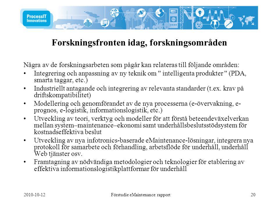 2010-10-12Förstudie eMaintenance rapport20 Några av de forskningsarbeten som pågår kan relateras till följande områden: •Integrering och anpassning av ny teknik om intelligenta produkter (PDA, smarta taggar, etc.) •Industriellt antagande och integrering av relevanta standarder (t.ex.