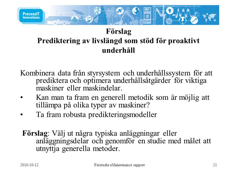 2010-10-12Förstudie eMaintenance rapport21 Förslag Prediktering av livslängd som stöd för proaktivt underhåll Kombinera data från styrsystem och underhållssystem för att prediktera och optimera underhållsåtgärder för viktiga maskiner eller maskindelar.