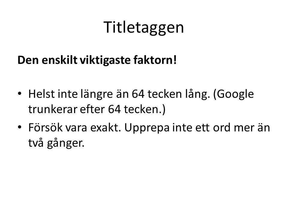 Titletaggen Den enskilt viktigaste faktorn! • Helst inte längre än 64 tecken lång. (Google trunkerar efter 64 tecken.) • Försök vara exakt. Upprepa in