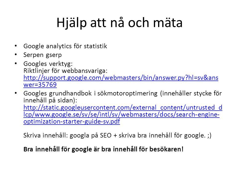 Hjälp att nå och mäta • Google analytics för statistik • Serpen gserp • Googles verktyg: Riktlinjer för webbansvariga: http://support.google.com/webma
