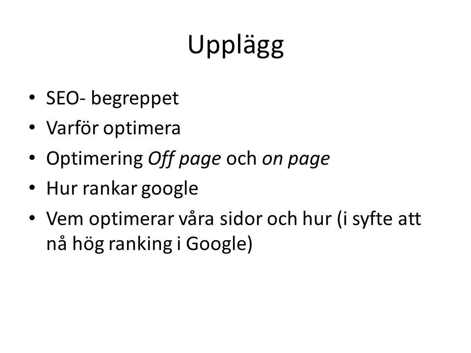 Upplägg • SEO- begreppet • Varför optimera • Optimering Off page och on page • Hur rankar google • Vem optimerar våra sidor och hur (i syfte att nå hö