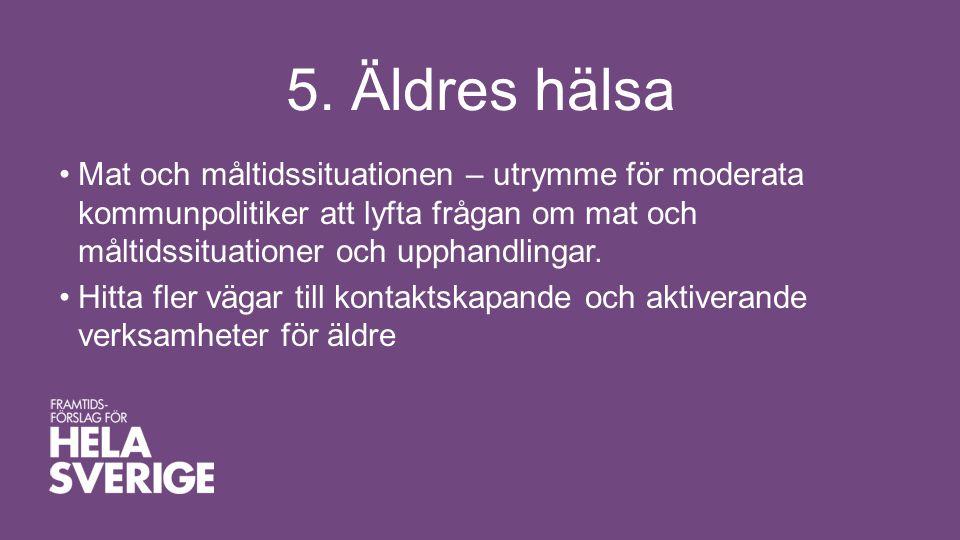 5. Äldres hälsa •Mat och måltidssituationen – utrymme för moderata kommunpolitiker att lyfta frågan om mat och måltidssituationer och upphandlingar. •