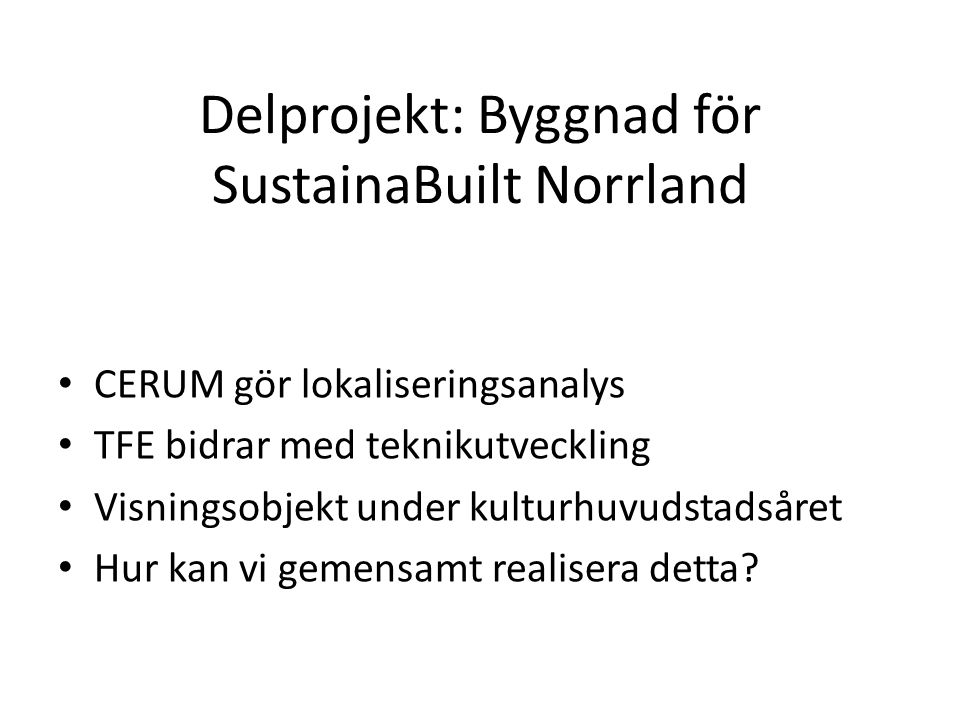 Delprojekt: Byggnad för SustainaBuilt Norrland • CERUM gör lokaliseringsanalys • TFE bidrar med teknikutveckling • Visningsobjekt under kulturhuvudsta