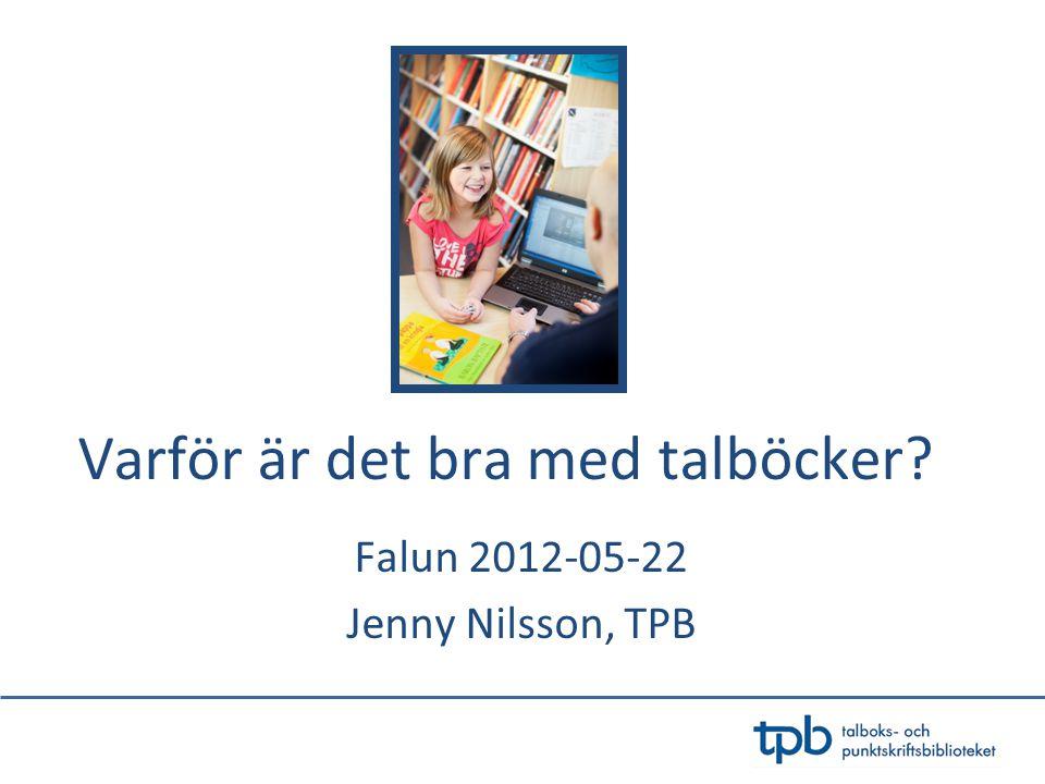 Varför är det bra med talböcker? Falun 2012-05-22 Jenny Nilsson, TPB