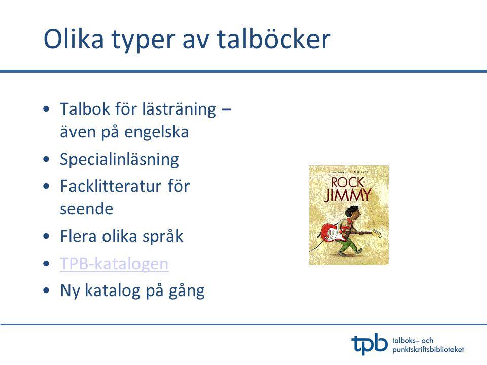Olika typer av talböcker •Talbok för lästräning – även på engelska •Specialinläsning •Facklitteratur för seende •Flera olika språk •TPB-katalogenTPB-katalogen •Ny katalog på gång