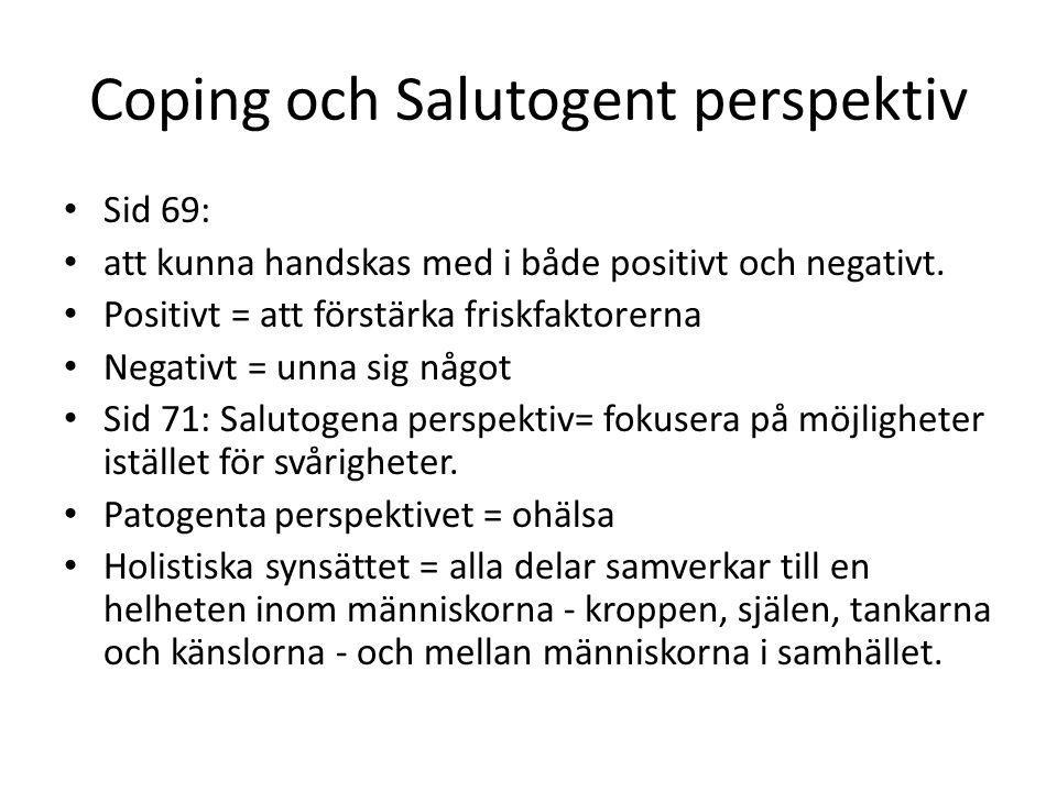 Coping och Salutogent perspektiv • Sid 69: • att kunna handskas med i både positivt och negativt. • Positivt = att förstärka friskfaktorerna • Negativ