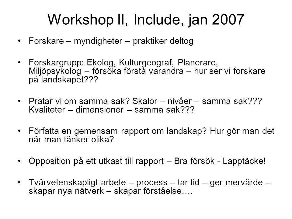 Workshop II, Include, jan 2007 •Forskare – myndigheter – praktiker deltog •Forskargrupp: Ekolog, Kulturgeograf, Planerare, Miljöpsykolog – försöka förstå varandra – hur ser vi forskare på landskapet??.