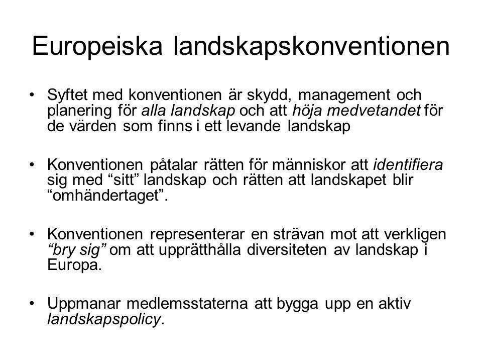 Europeiska landskapskonventionen •Syftet med konventionen är skydd, management och planering för alla landskap och att höja medvetandet för de värden som finns i ett levande landskap •Konventionen påtalar rätten för människor att identifiera sig med sitt landskap och rätten att landskapet blir omhändertaget .