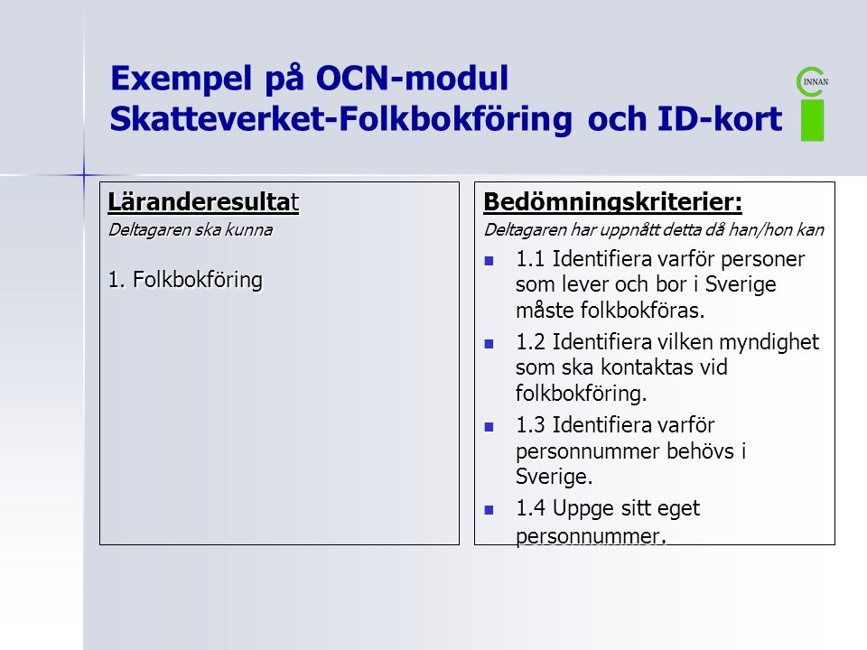 Exempel på OCN-modul Skatteverket-Folkbokföring och ID-kort Läranderesultat Deltagaren ska kunna 1. Folkbokföring Bedömningskriterier: Deltagaren har