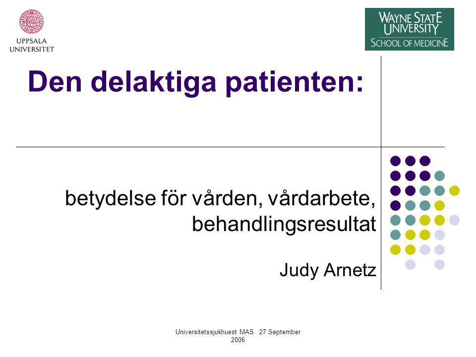Universitetssjukhuest MAS 27 September 2006 Den delaktiga patienten: betydelse för vården, vårdarbete, behandlingsresultat Judy Arnetz