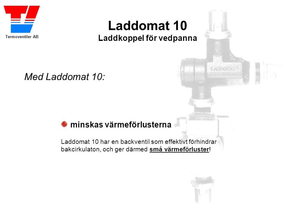Termoventiler AB Laddomat 10 Laddkoppel för vedpanna minskas värmeförlusterna Laddomat 10 har en backventil som effektivt förhindrar bakcirkulaton, och ger därmed små värmeförluster.