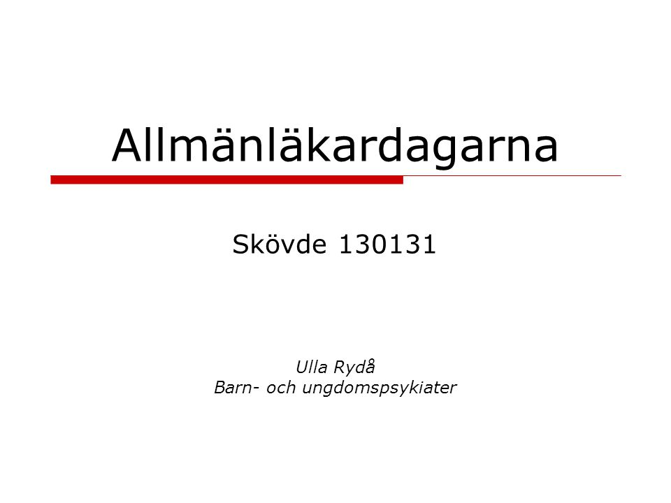 Allmänläkardagarna Skövde 130131 Ulla Rydå Barn- och ungdomspsykiater