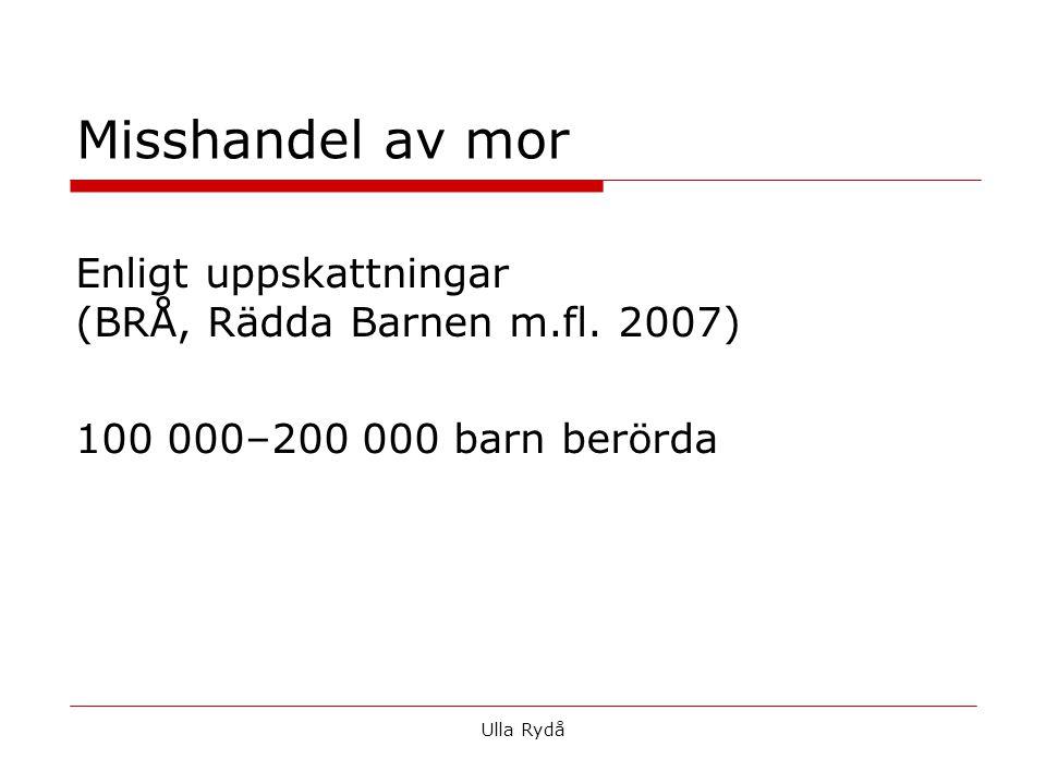 Enligt uppskattningar (BRÅ, Rädda Barnen m.fl. 2007) 100 000–200 000 barn berörda Ulla Rydå Misshandel av mor